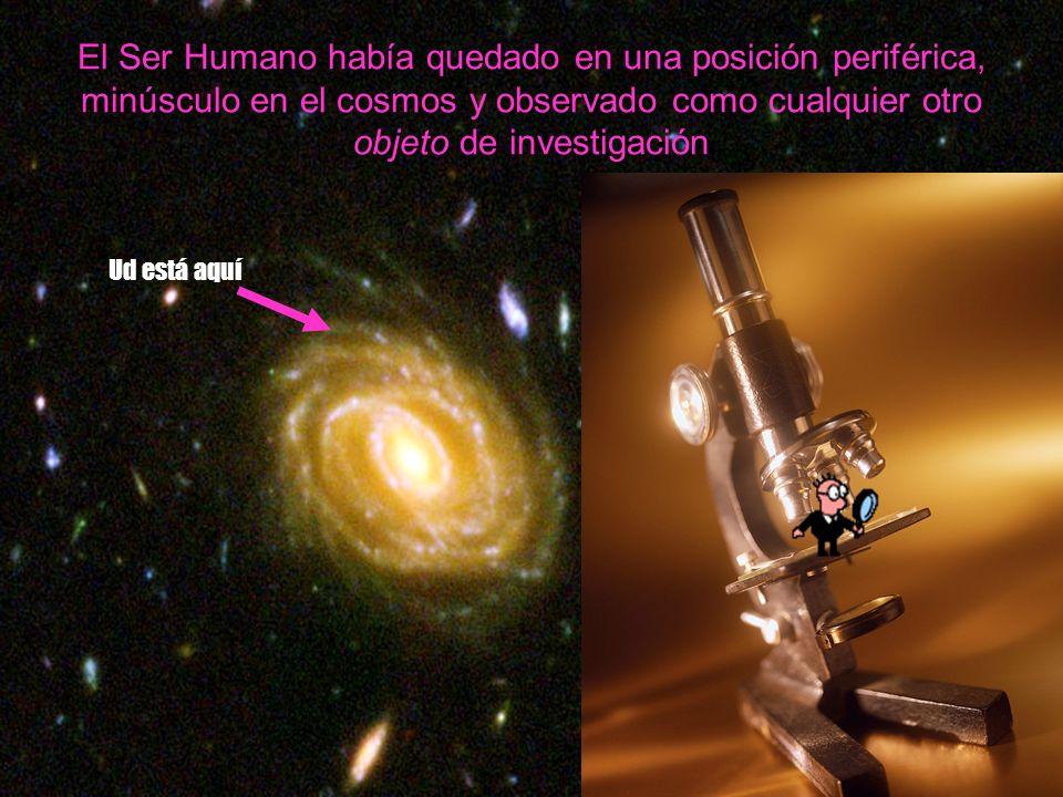 Ud está aquí El Ser Humano había quedado en una posición periférica, minúsculo en el cosmos y observado como cualquier otro objeto de investigación.