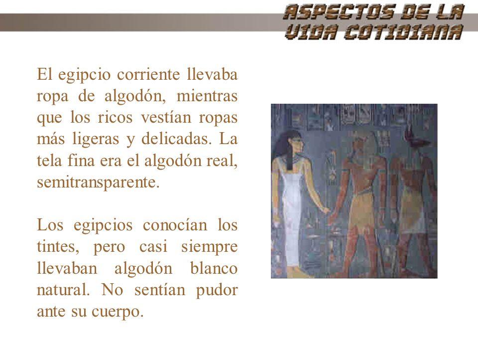 El egipcio corriente llevaba ropa de algodón, mientras que los ricos vestían ropas más ligeras y delicadas. La tela fina era el algodón real, semitransparente.