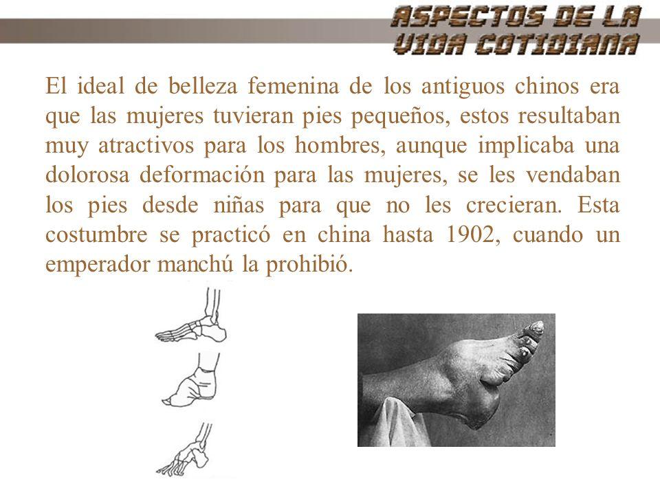 El ideal de belleza femenina de los antiguos chinos era que las mujeres tuvieran pies pequeños, estos resultaban muy atractivos para los hombres, aunque implicaba una dolorosa deformación para las mujeres, se les vendaban los pies desde niñas para que no les crecieran. Esta costumbre se practicó en china hasta 1902, cuando un emperador manchú la prohibió.