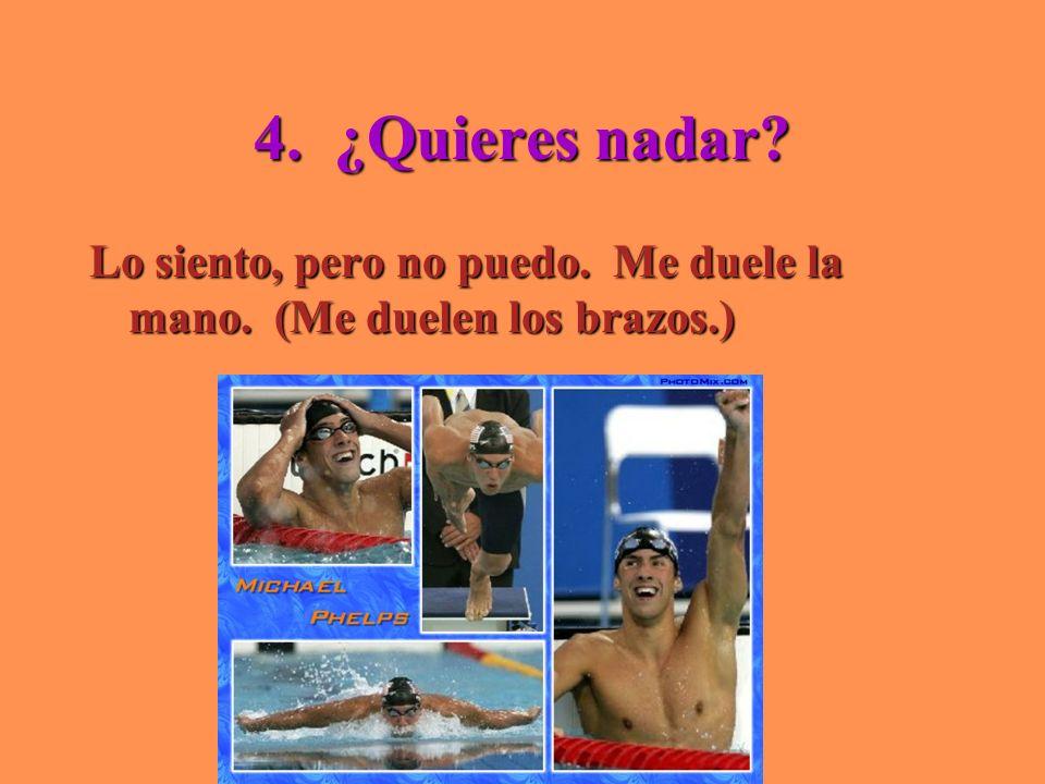 4. ¿Quieres nadar Lo siento, pero no puedo. Me duele la mano. (Me duelen los brazos.)