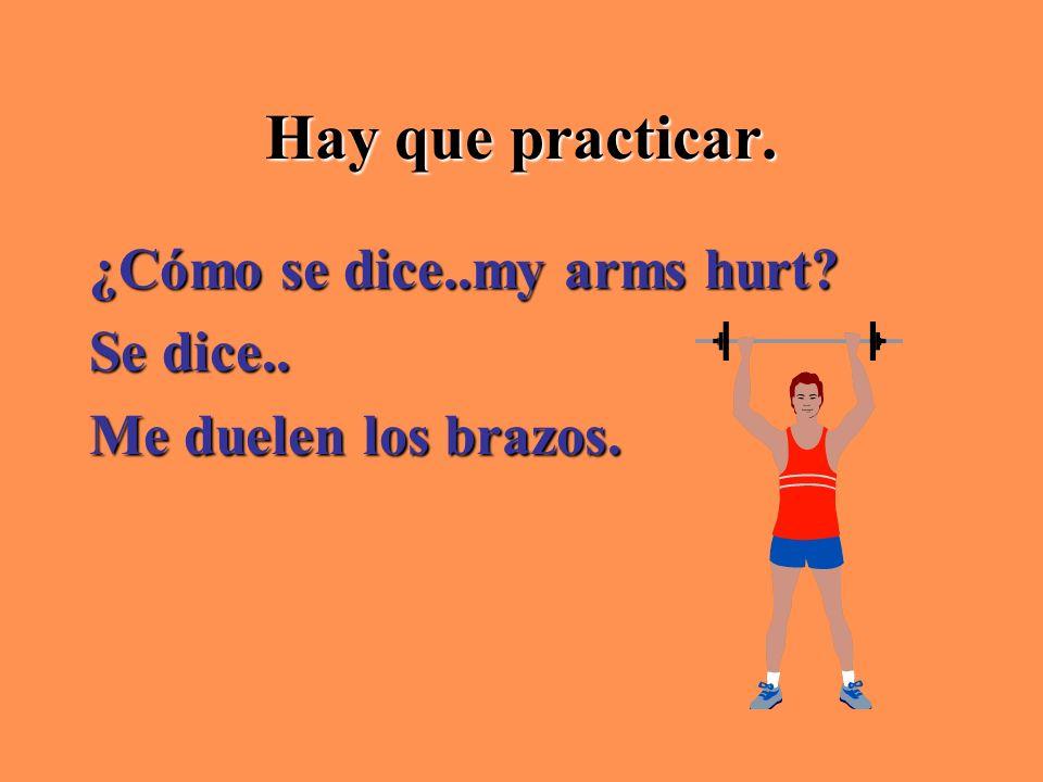 Hay que practicar. ¿Cómo se dice..my arms hurt Se dice..