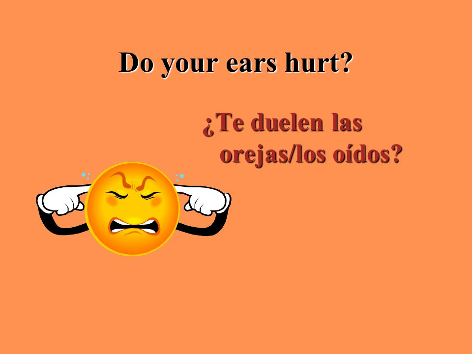Do your ears hurt ¿Te duelen las orejas/los oídos