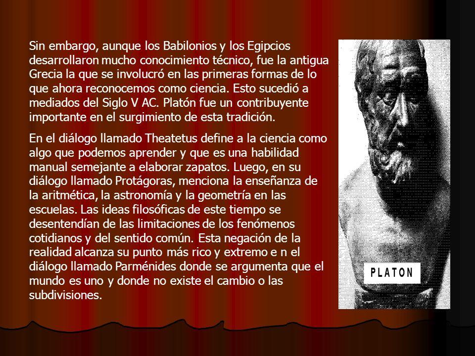 Sin embargo, aunque los Babilonios y los Egipcios desarrollaron mucho conocimiento técnico, fue la antigua Grecia la que se involucró en las primeras formas de lo que ahora reconocemos como ciencia. Esto sucedió a mediados del Siglo V AC. Platón fue un contribuyente importante en el surgimiento de esta tradición.