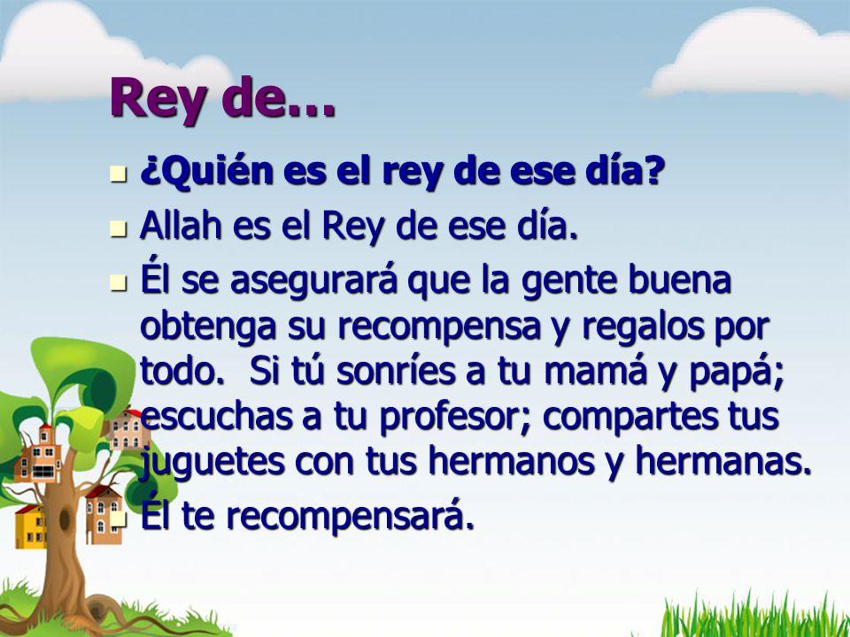 Rey de… ¿Quién es el rey de ese día Allah es el Rey de ese día.