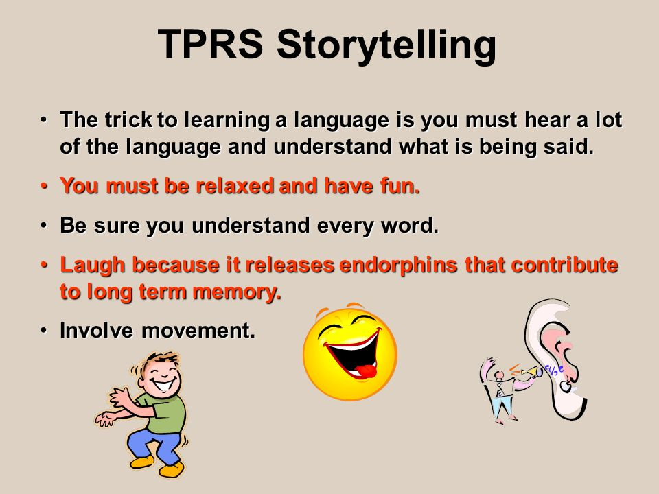 TPRS Storytelling The trick to learning a language is you must hear a lot of the language and understand what is being said.