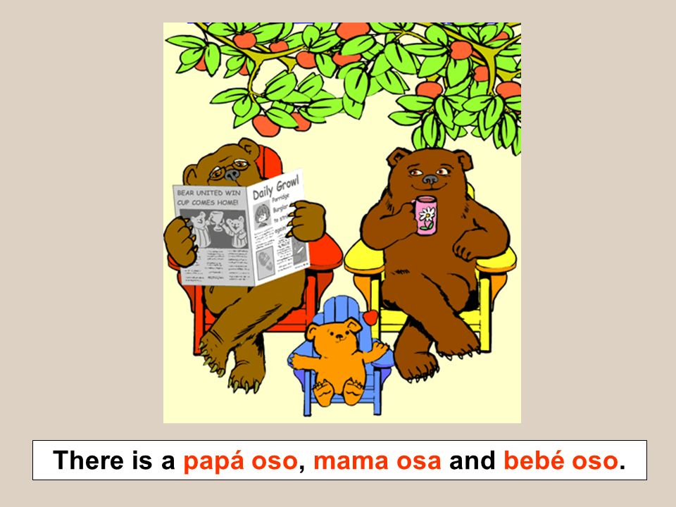 There is a papá oso, mama osa and bebé oso.