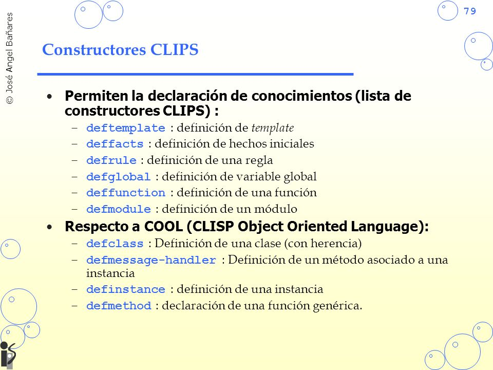 Constructores CLIPS Permiten la declaración de conocimientos (lista de constructores CLIPS) : deftemplate : definición de template.