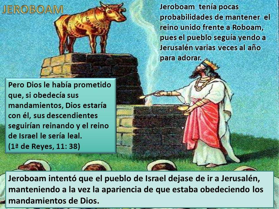 Jeroboam tenía pocas probabilidades de mantener el reino unido frente a Roboam, pues el pueblo seguía yendo a Jerusalén varias veces al año para adorar.