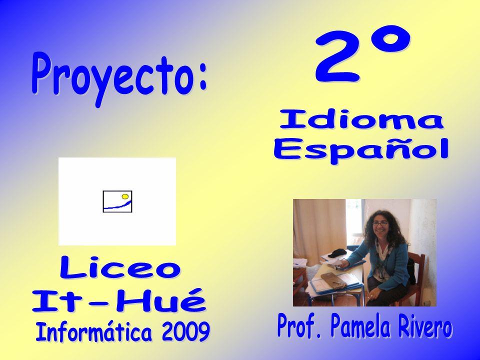 2º Proyecto: Idioma Español Liceo It-Hué Prof. Pamela Rivero Informática 2009