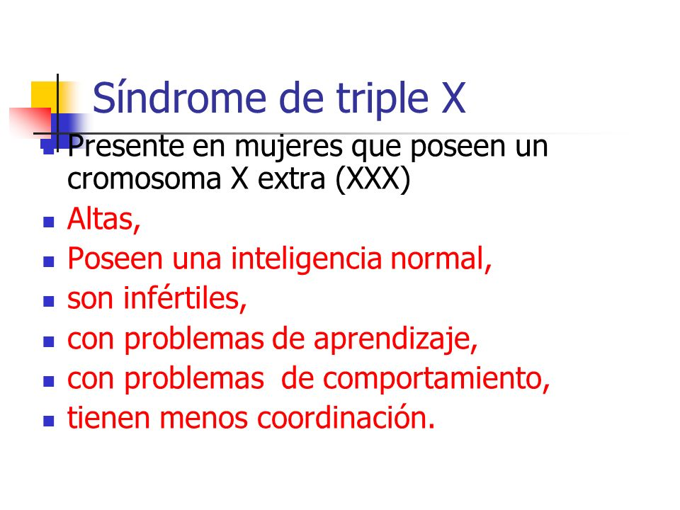 Síndrome de triple X Presente en mujeres que poseen un cromosoma X extra (XXX) Altas, Poseen una inteligencia normal,