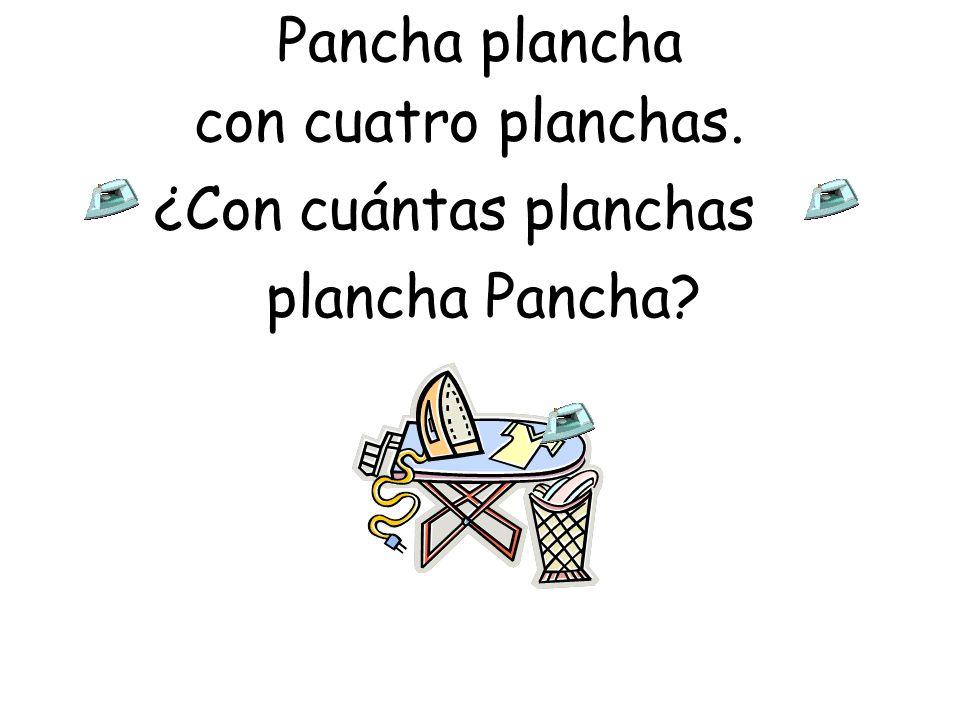 Pancha plancha con cuatro planchas. ¿Con cuántas planchas plancha Pancha