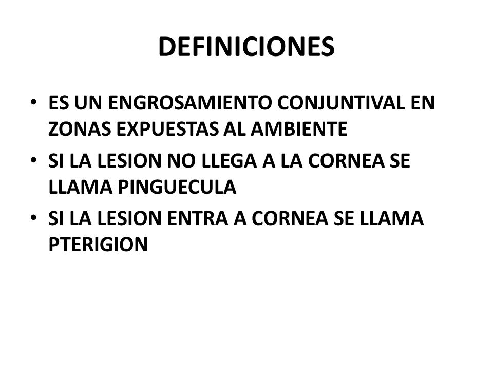 DEFINICIONES ES UN ENGROSAMIENTO CONJUNTIVAL EN ZONAS EXPUESTAS AL AMBIENTE. SI LA LESION NO LLEGA A LA CORNEA SE LLAMA PINGUECULA.
