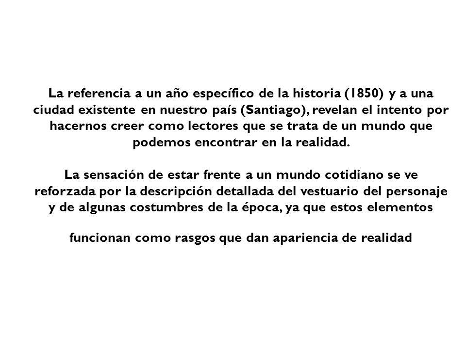 La referencia a un año específico de la historia (1850) y a una ciudad existente en nuestro país (Santiago), revelan el intento por hacernos creer como lectores que se trata de un mundo que podemos encontrar en la realidad.