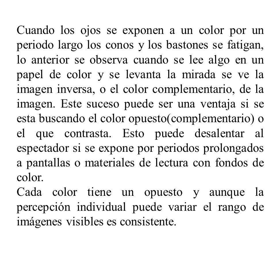 Cuando los ojos se exponen a un color por un periodo largo los conos y los bastones se fatigan, lo anterior se observa cuando se lee algo en un papel de color y se levanta la mirada se ve la imagen inversa, o el color complementario, de la imagen. Este suceso puede ser una ventaja si se esta buscando el color opuesto(complementario) o el que contrasta. Esto puede desalentar al espectador si se expone por periodos prolongados a pantallas o materiales de lectura con fondos de color.