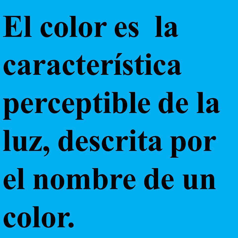 El color es la característica perceptible de la luz, descrita por el nombre de un color.