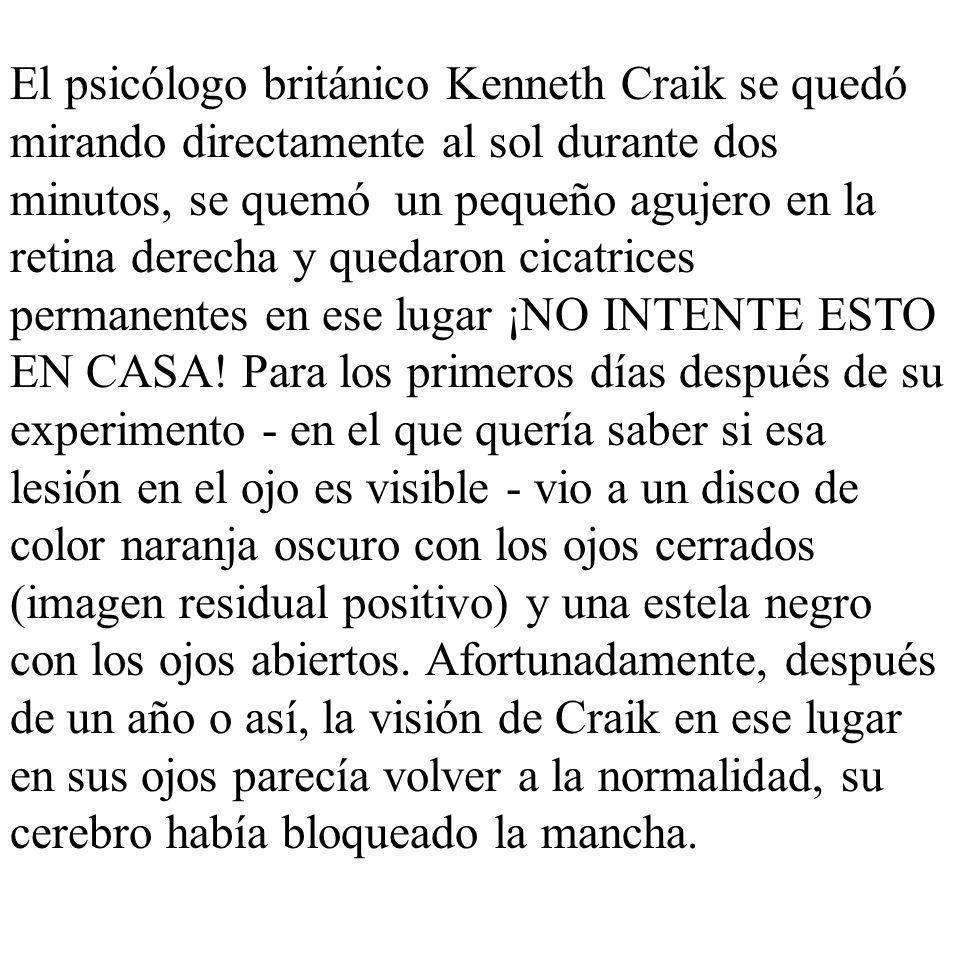 El psicólogo británico Kenneth Craik se quedó mirando directamente al sol durante dos minutos, se quemó un pequeño agujero en la retina derecha y quedaron cicatrices permanentes en ese lugar ¡NO INTENTE ESTO EN CASA.