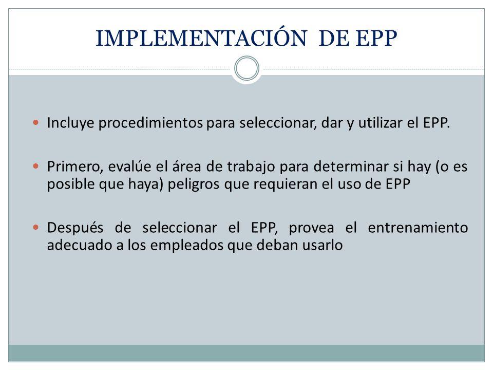 IMPLEMENTACIÓN DE EPP Incluye procedimientos para seleccionar, dar y utilizar el EPP.