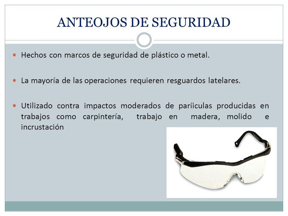 ANTEOJOS DE SEGURIDAD Hechos con marcos de seguridad de plástico o metal. La mayoría de las operaciones requieren resguardos latelares.