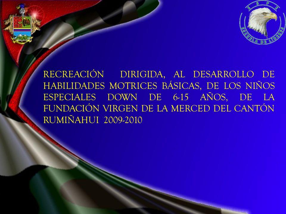RECREACIÓN DIRIGIDA, AL DESARROLLO DE HABILIDADES MOTRICES BÁSICAS, DE LOS NIÑOS ESPECIALES DOWN DE 6-15 AÑOS, DE LA FUNDACIÓN VIRGEN DE LA MERCED DEL CANTÓN RUMIÑAHUI 2009-2010
