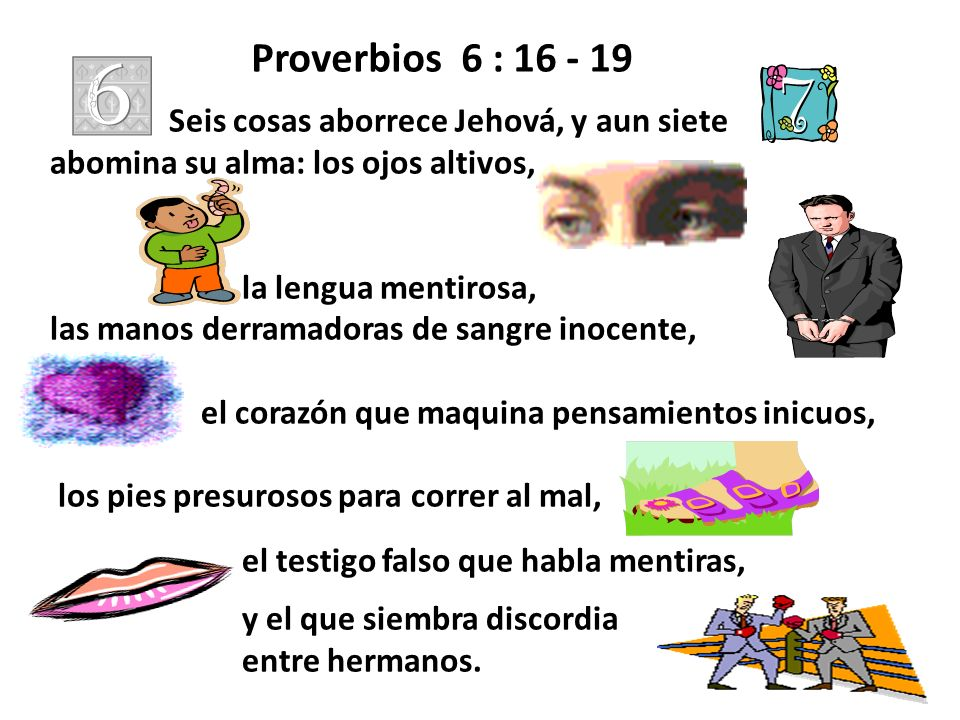 Proverbios 6 : 16 - 19 Seis cosas aborrece Jehová, y aun siete