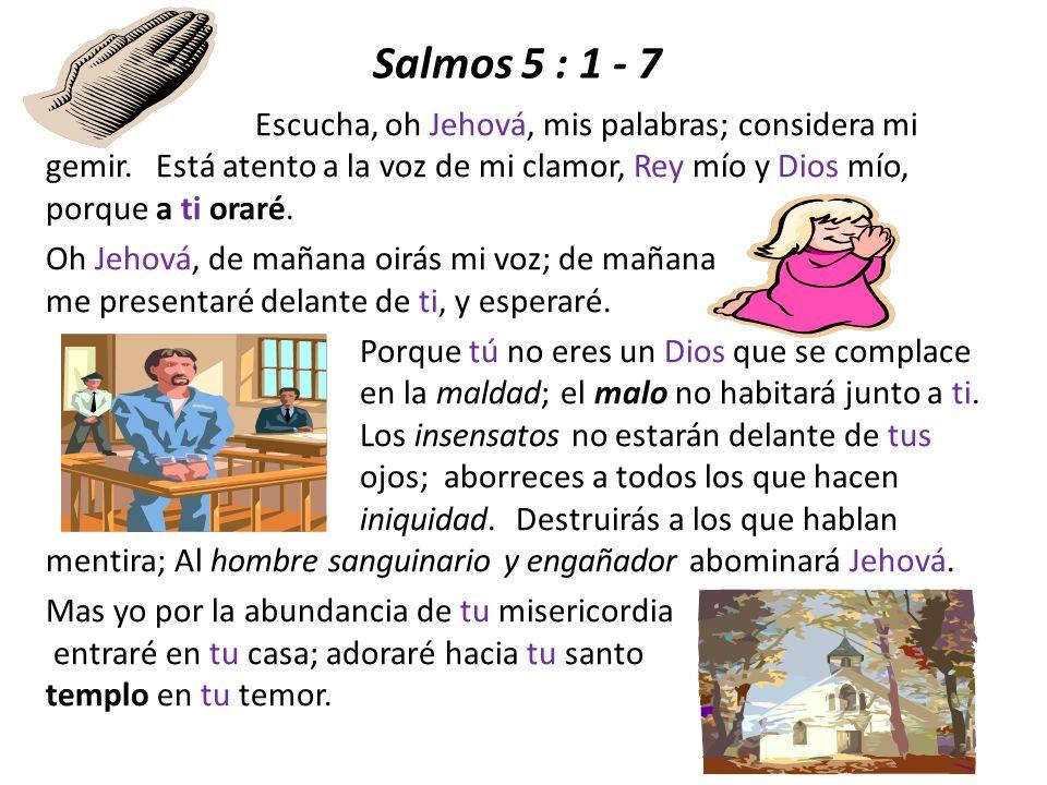 Salmos 5 : 1 - 7 Oh Jehová, de mañana oirás mi voz; de mañana