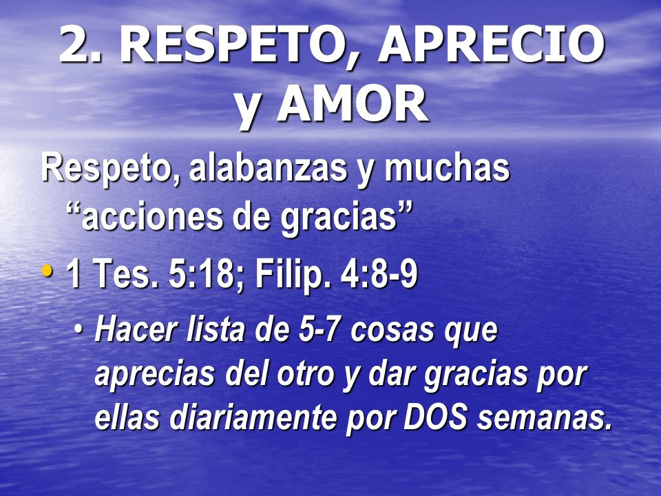2. RESPETO, APRECIO y AMOR Respeto, alabanzas y muchas acciones de gracias 1 Tes. 5:18; Filip. 4:8-9.