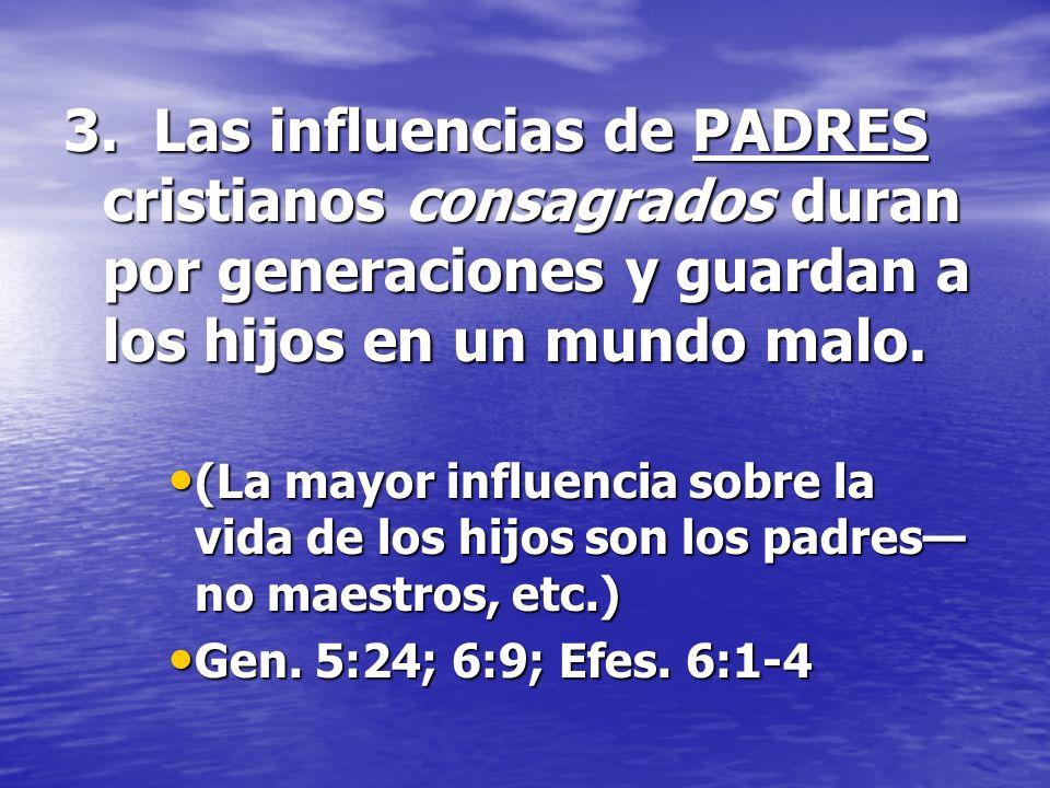 3. Las influencias de PADRES cristianos consagrados duran por generaciones y guardan a los hijos en un mundo malo.