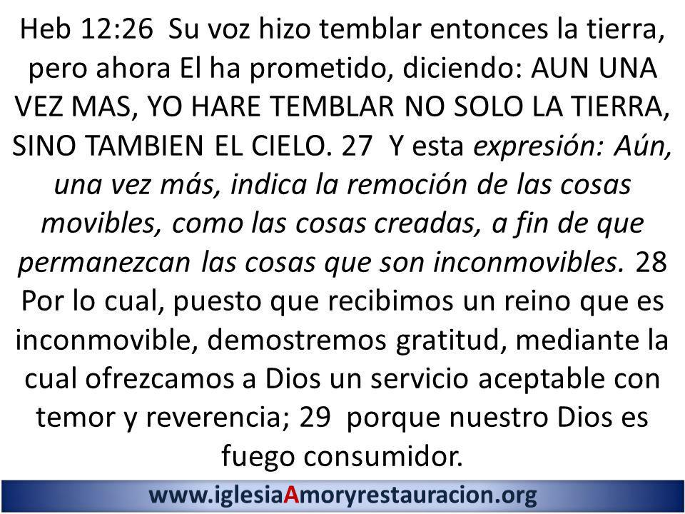 Heb 12:26 Su voz hizo temblar entonces la tierra, pero ahora El ha prometido, diciendo: AUN UNA VEZ MAS, YO HARE TEMBLAR NO SOLO LA TIERRA, SINO TAMBIEN EL CIELO. 27 Y esta expresión: Aún, una vez más, indica la remoción de las cosas movibles, como las cosas creadas, a fin de que permanezcan las cosas que son inconmovibles. 28 Por lo cual, puesto que recibimos un reino que es inconmovible, demostremos gratitud, mediante la cual ofrezcamos a Dios un servicio aceptable con temor y reverencia; 29 porque nuestro Dios es fuego consumidor.