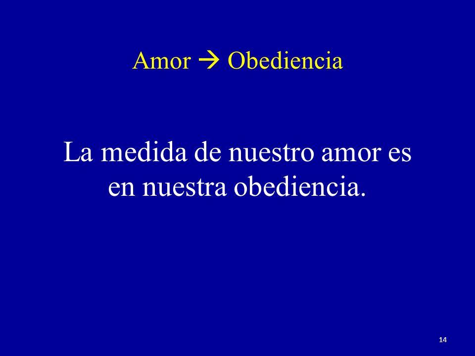 La medida de nuestro amor es en nuestra obediencia.