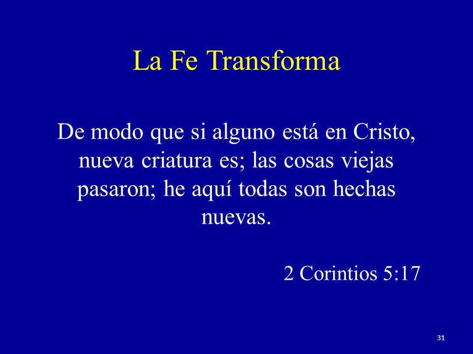 La Fe Transforma De modo que si alguno está en Cristo, nueva criatura es; las cosas viejas pasaron; he aquí todas son hechas nuevas.