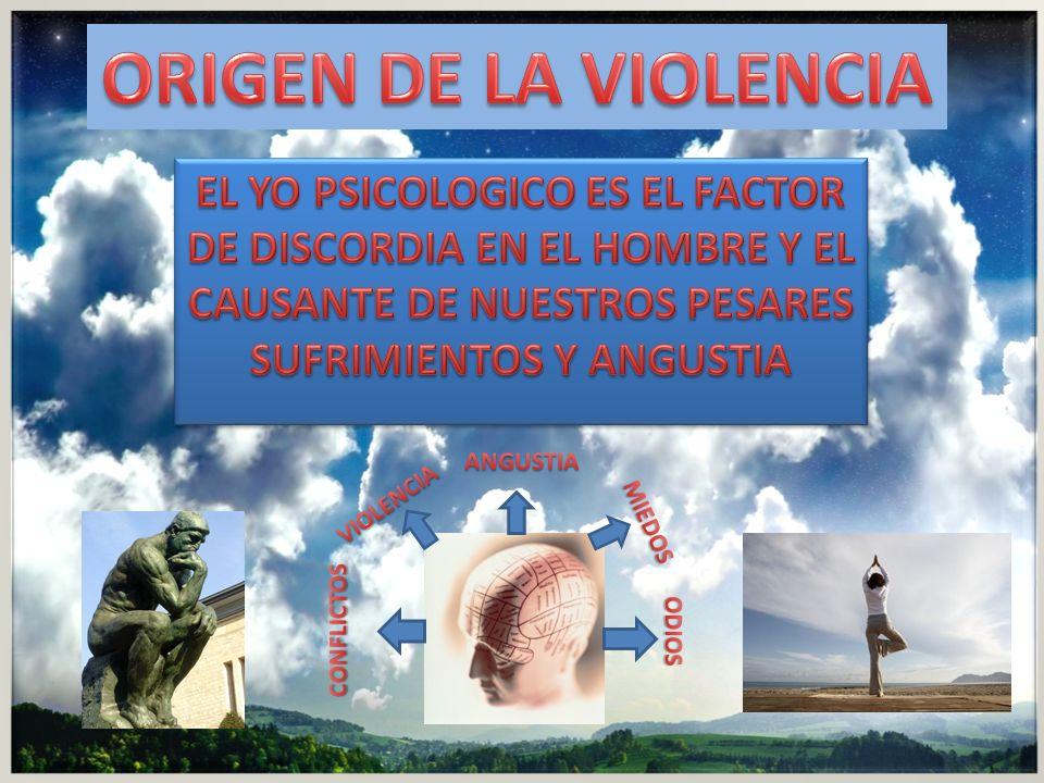ORIGEN DE LA VIOLENCIA EL YO PSICOLOGICO ES EL FACTOR DE DISCORDIA EN EL HOMBRE Y EL CAUSANTE DE NUESTROS PESARES SUFRIMIENTOS Y ANGUSTIA.