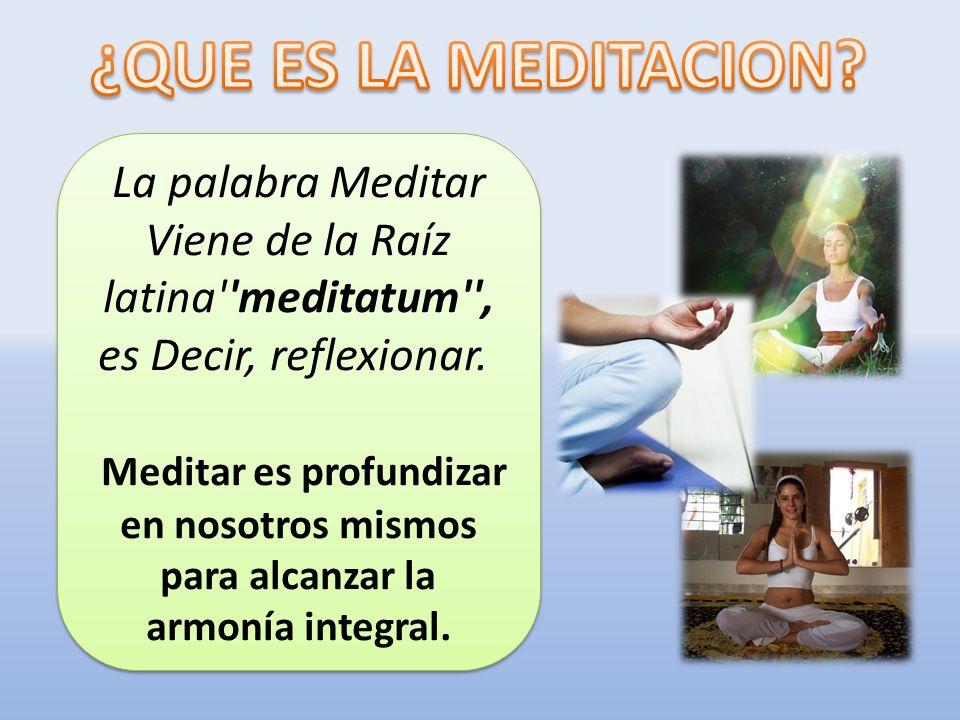 ¿QUE ES LA MEDITACION La palabra Meditar Viene de la Raíz latina meditatum , es Decir, reflexionar.