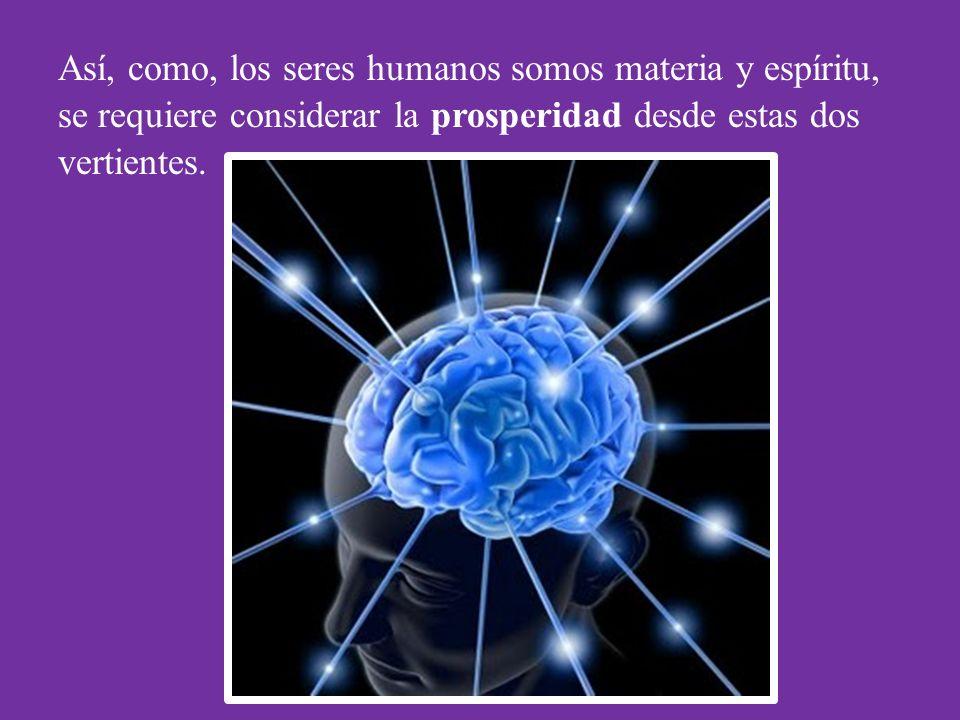 Así, como, los seres humanos somos materia y espíritu, se requiere considerar la prosperidad desde estas dos vertientes.