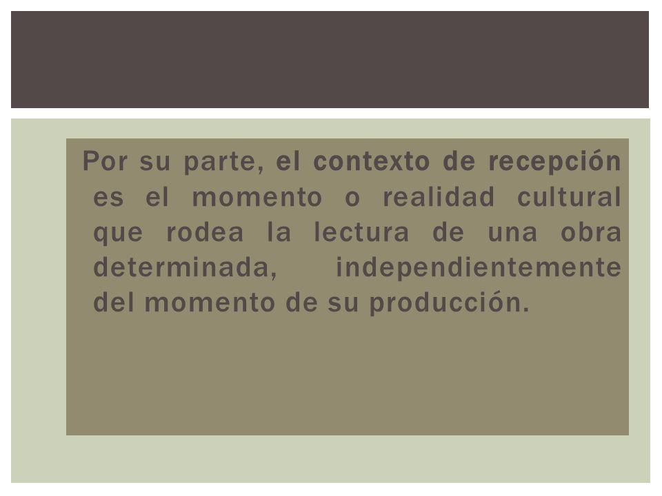 Por su parte, el contexto de recepción es el momento o realidad cultural que rodea la lectura de una obra determinada, independientemente del momento de su producción.