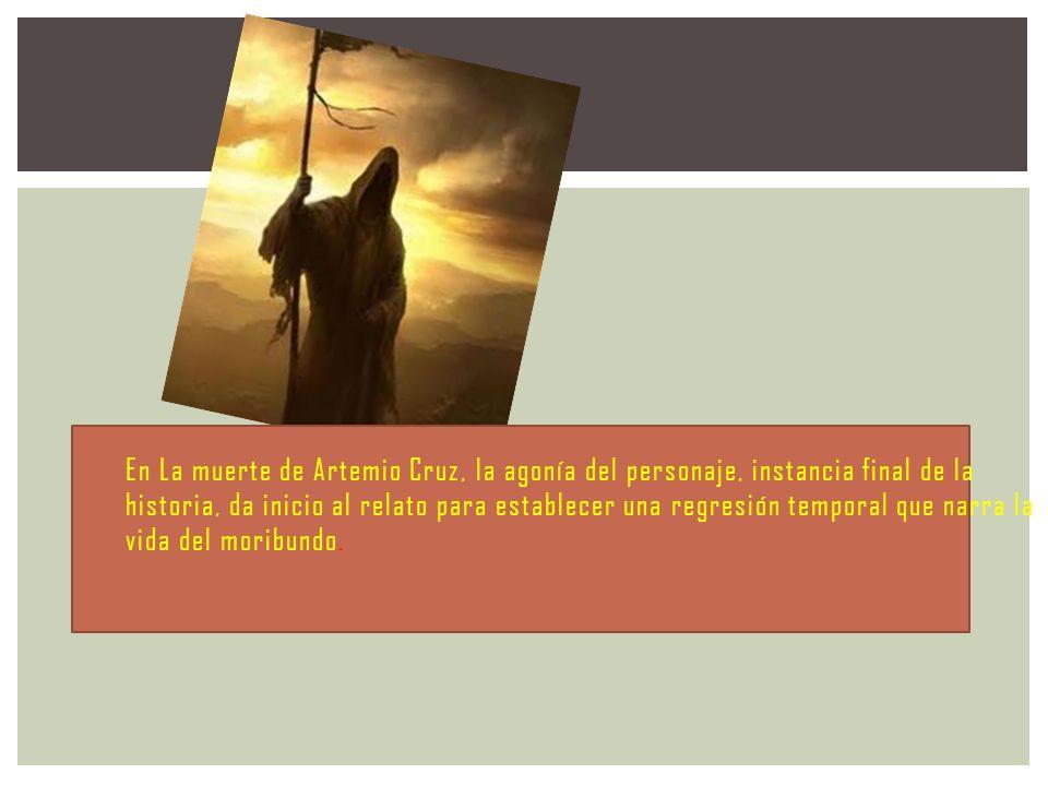 En La muerte de Artemio Cruz, la agonía del personaje, instancia final de la historia, da inicio al relato para establecer una regresión temporal que narra la vida del moribundo.