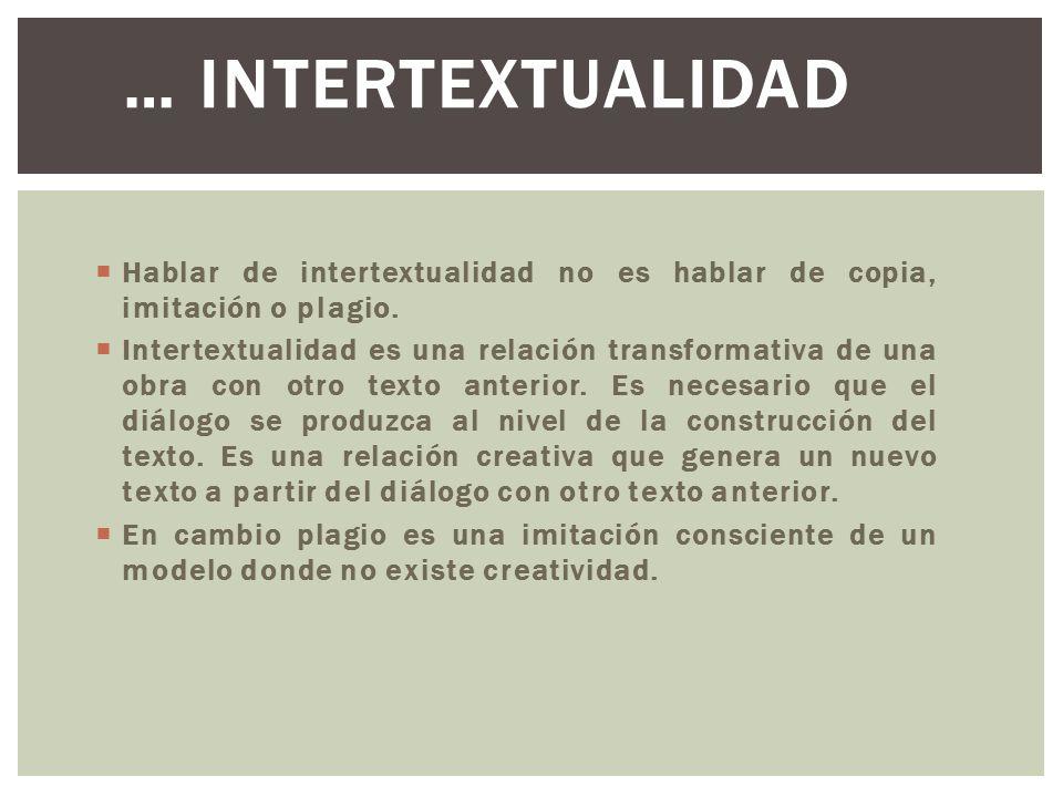 … Intertextualidad Hablar de intertextualidad no es hablar de copia, imitación o plagio.