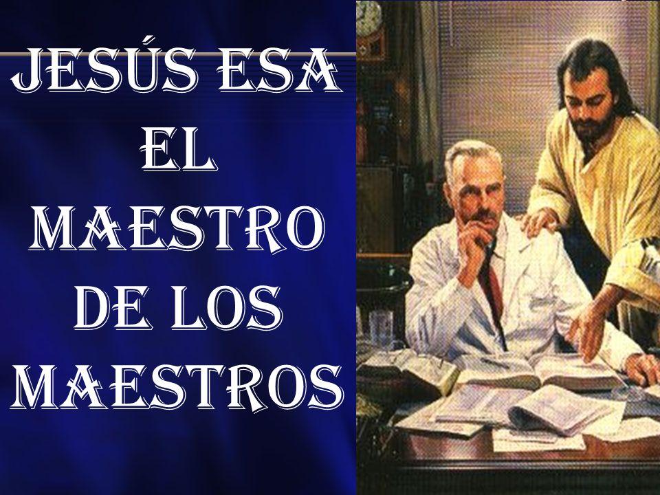 Jesús esa el maestro de los Maestros
