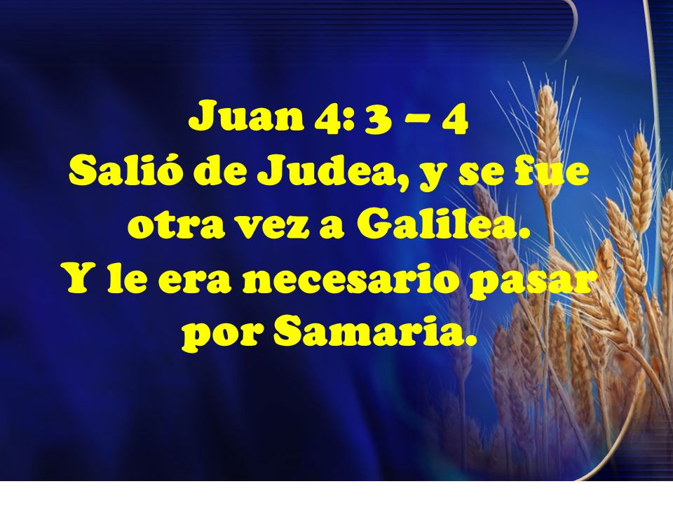 Juan 4: 3 – 4 Salió de Judea, y se fue otra vez a Galilea