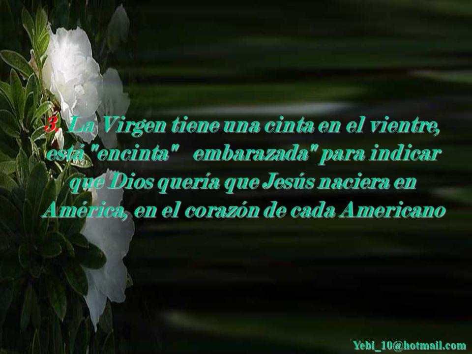 3. La Virgen tiene una cinta en el vientre, está encinta embarazada para indicar que Dios quería que Jesús naciera en América, en el corazón de cada Americano
