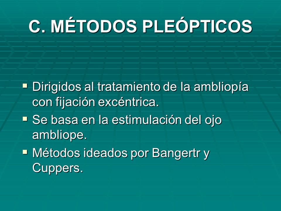 C. MÉTODOS PLEÓPTICOS Dirigidos al tratamiento de la ambliopía con fijación excéntrica. Se basa en la estimulación del ojo ambliope.