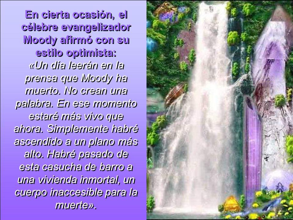 En cierta ocasión, el célebre evangelizador Moody afirmó con su estilo optimista: «Un día leerán en la prensa que Moody ha muerto.