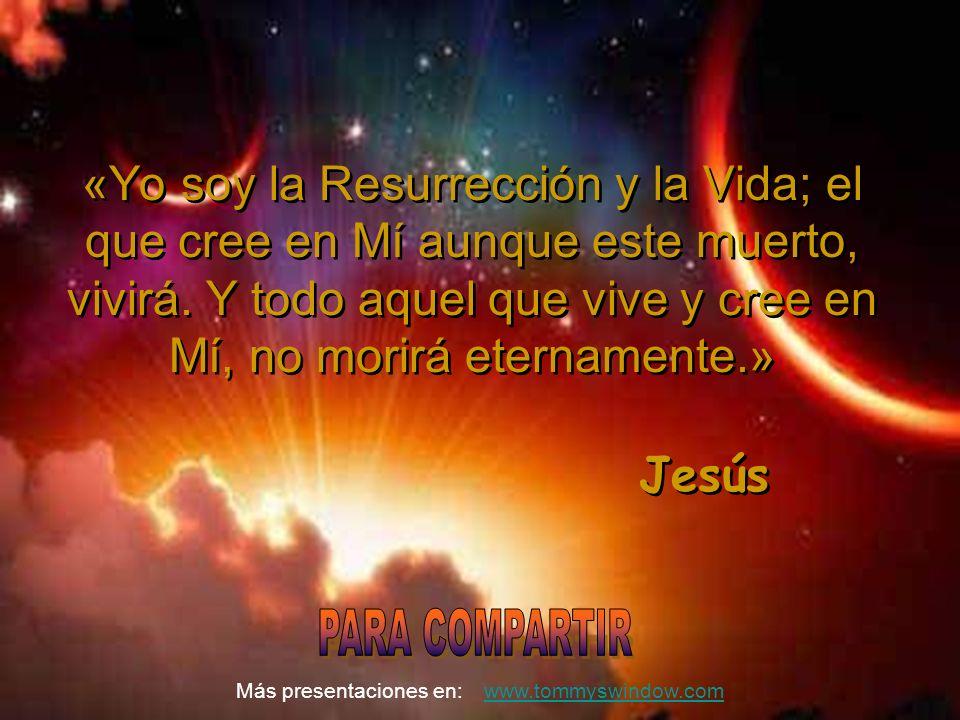 «Yo soy la Resurrección y la Vida; el que cree en Mí aunque este muerto, vivirá. Y todo aquel que vive y cree en Mí, no morirá eternamente.»