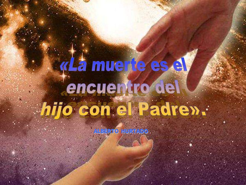 «La muerte es el encuentro del hijo con el Padre». ALBERTO HURTADO