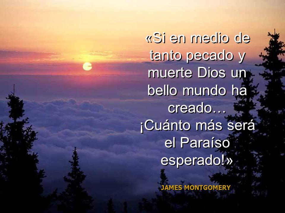 «Si en medio de tanto pecado y muerte Dios un bello mundo ha creado… ¡Cuánto más será el Paraíso esperado!»