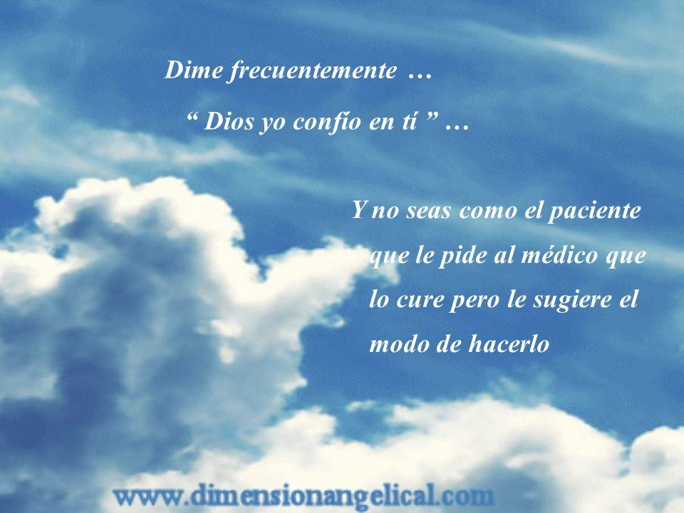 Dime frecuentemente … Dios yo confío en tí … Y no seas como el paciente que le pide al médico que lo cure pero le sugiere el modo de hacerlo.