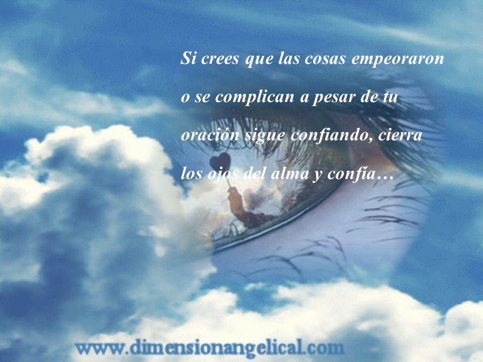 Si crees que las cosas empeoraron o se complican a pesar de tu oración sigue confiando, cierra los ojos del alma y confía…