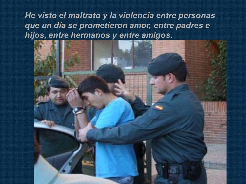 He visto el maltrato y la violencia entre personas que un día se prometieron amor, entre padres e hijos, entre hermanos y entre amigos.