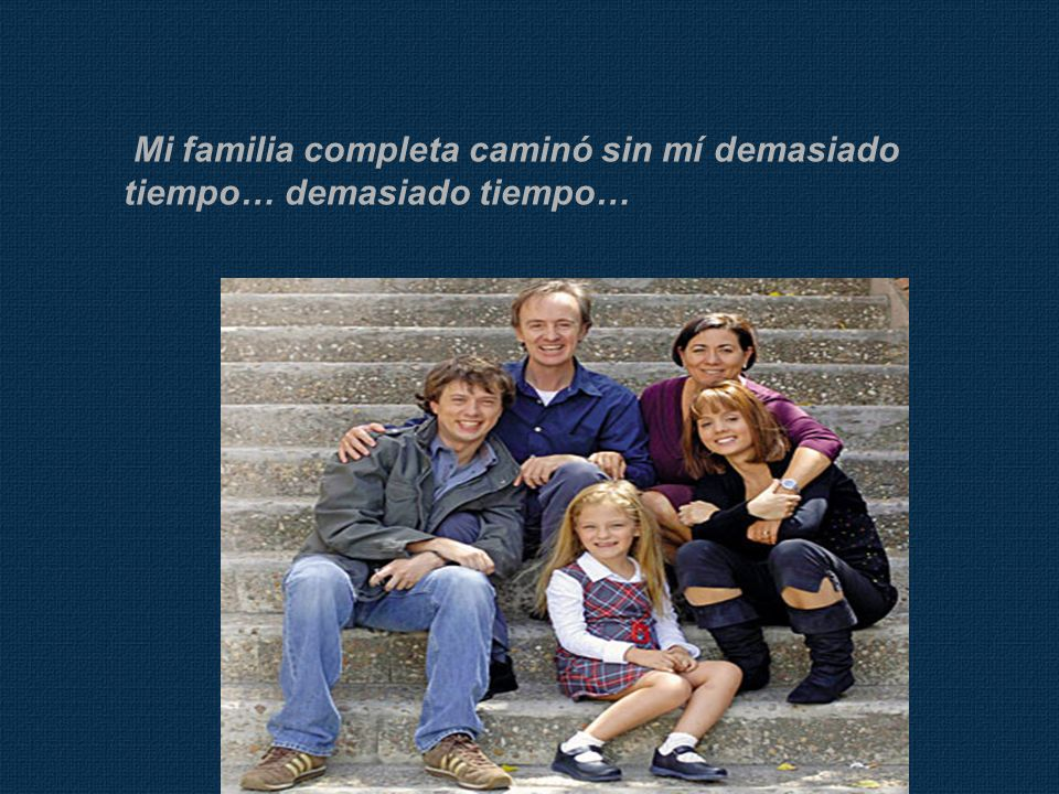 Mi familia completa caminó sin mí demasiado tiempo… demasiado tiempo…
