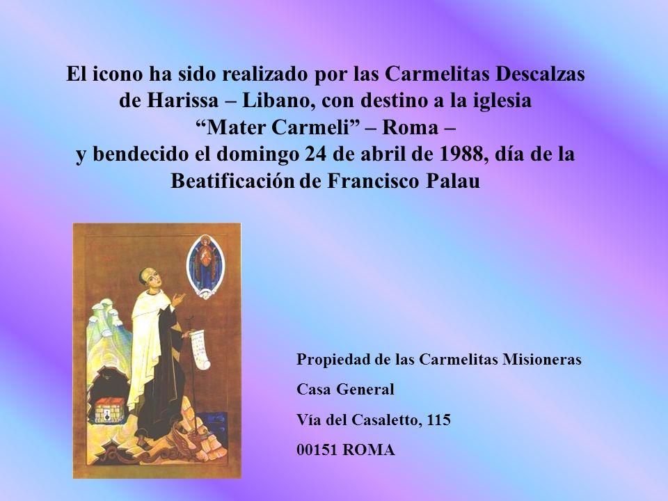 El icono ha sido realizado por las Carmelitas Descalzas de Harissa – Libano, con destino a la iglesia Mater Carmeli – Roma – y bendecido el domingo 24 de abril de 1988, día de la Beatificación de Francisco Palau