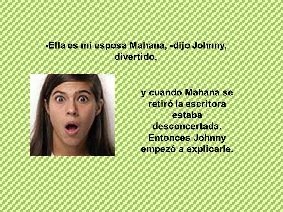 -Ella es mi esposa Mahana, -dijo Johnny, divertido,